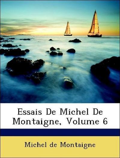 de Montaigne, M: Essais De Michel De Montaigne, Volume 6