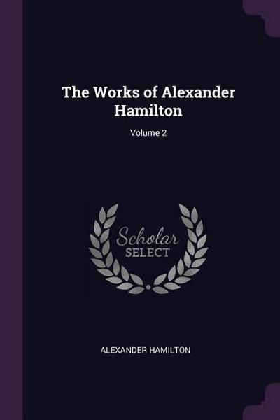 The Works of Alexander Hamilton; Volume 2