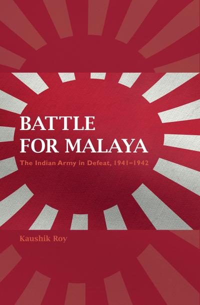 Battle for Malaya: The Indian Army in Defeat, 1941-1942