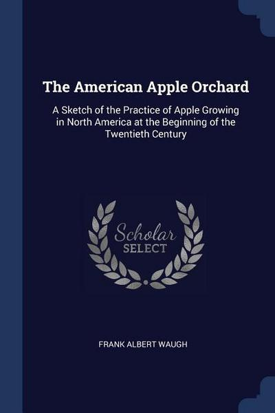 The American Apple Orchard: A Sketch of the Practice of Apple Growing in North America at the Beginning of the Twentieth Century