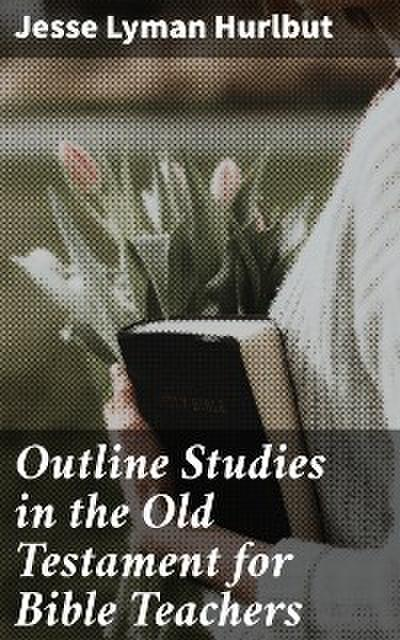 Outline Studies in the Old Testament for Bible Teachers