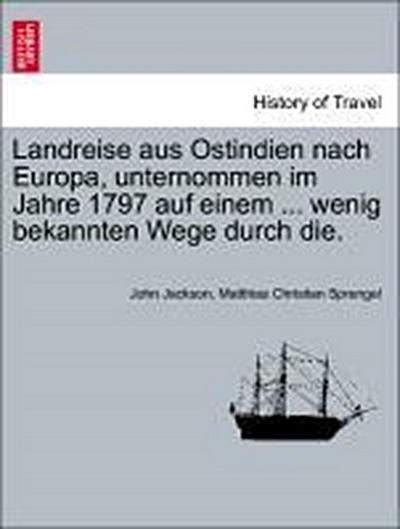 Landreise aus Ostindien nach Europa, unternommen im Jahre 1797 auf einem ... wenig bekannten Wege durch die.