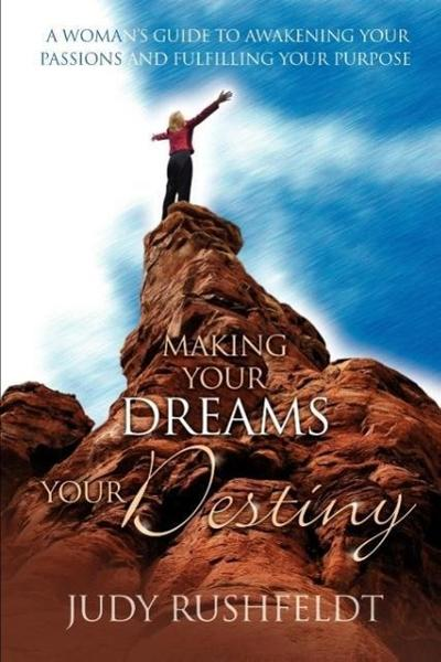 Making Your Dreams Your Destiny: A Women's Guide to Awakening Your Passions and Fulfilling Your Purpose