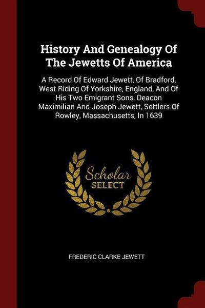 History and Genealogy of the Jewetts of America: A Record of Edward Jewett, of Bradford, West Riding of Yorkshire, England, and of His Two Emigrant So