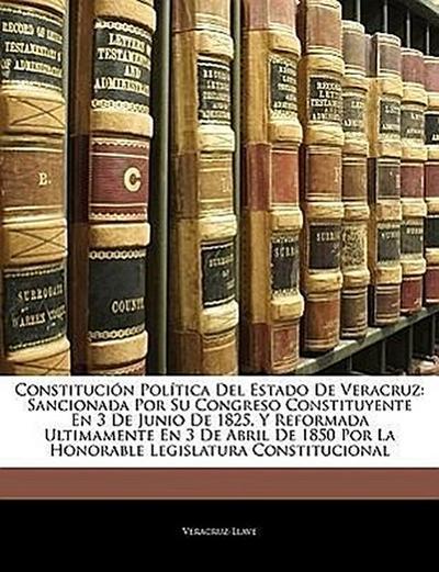 Constitución Política Del Estado De Veracruz: Sancionada Por Su Congreso Constituyente En 3 De Junio De 1825, Y Reformada Ultimamente En 3 De Abril De 1850 Por La Honorable Legislatura Constitucional