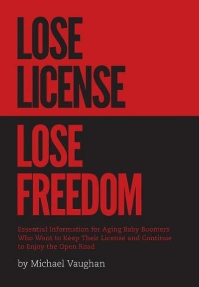 Lose License Lose Freedom - Essential Information for Aging Baby Boomers Who Want to Keep Their License and Continue to Enjoy the Open Road