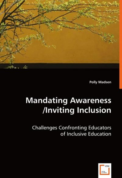 Mandating Awareness/Inviting Inclusion: Challenges Confronting Educators of Inclusive Education