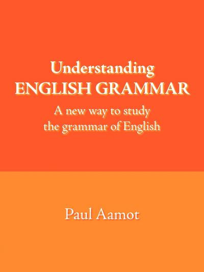 Understanding English Grammar: A New Way to Study the Grammar of English