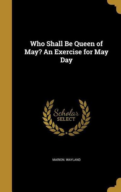 WHO SHALL BE QUEEN OF MAY AN E