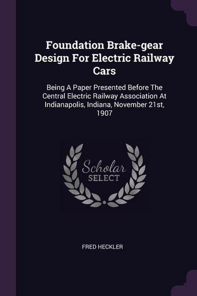 Foundation Brake-Gear Design for Electric Railway Cars: Being a Paper Presented Before the Central Electric Railway Association at Indianapolis, India