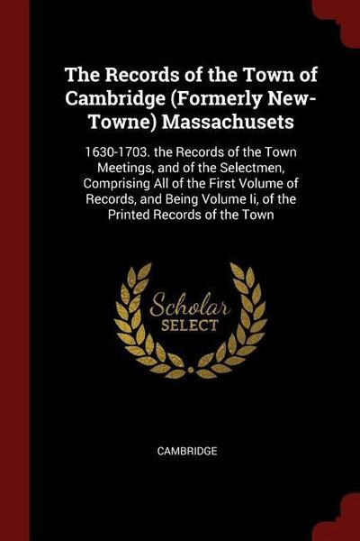 The Records of the Town of Cambridge (Formerly New-Towne) Massachusets: 1630-1703. the Records of the Town Meetings, and of the Selectmen, Comprising