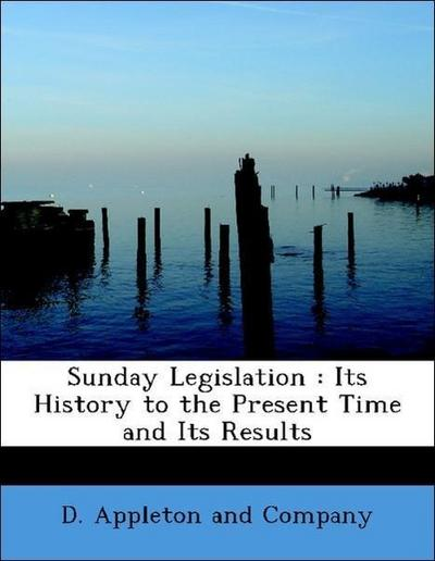 Sunday Legislation : Its History to the Present Time and Its Results