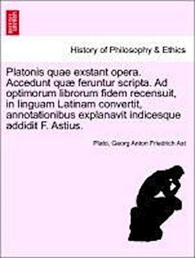 Platonis quae exstant opera. Accedunt quæ feruntur scripta. Ad optimorum librorum fidem recensuit, in linguam Latinam convertit, annotationibus explanavit indicesque addidit F. Astius. Tomus Quintus.