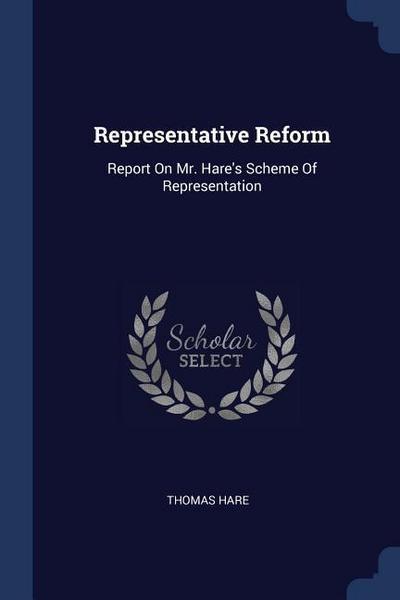 Representative Reform: Report on Mr. Hare's Scheme of Representation