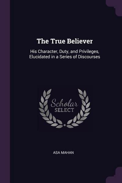 The True Believer: His Character, Duty, and Privileges, Elucidated in a Series of Discourses