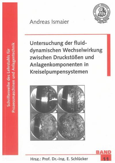 Untersuchung der fluiddynamischen Wechselwirkung zwischen Druckstößen und Anlagenkomponenten in Kreiselpumpensystemen (Schriftenreihe des Lehrstuhls für Prozessmaschinen und Anlagentechnik)