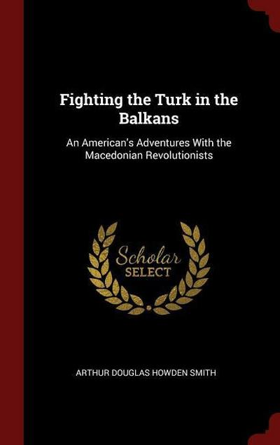 Fighting the Turk in the Balkans: An American's Adventures with the Macedonian Revolutionists