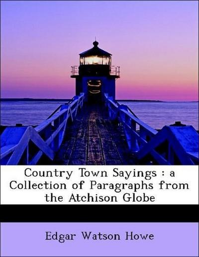 Country Town Sayings : a Collection of Paragraphs from the Atchison Globe