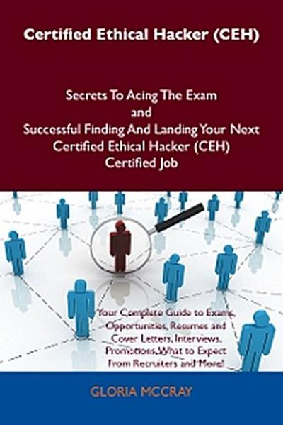 Certified Ethical Hacker (CEH) Secrets To Acing The Exam and Successful Finding And Landing Your Next Certified Ethical Hacker (CEH) Certified Job