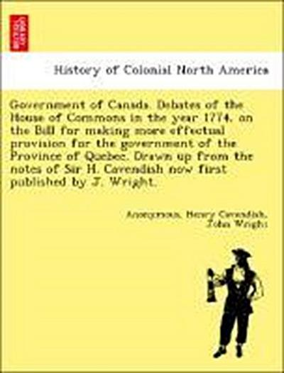 Government of Canada. Debates of the House of Commons in the year 1774, on the Bill for making more effectual provision for the government of the Province of Quebec. Drawn up from the notes of Sir H. Cavendish now first published by J. Wright.