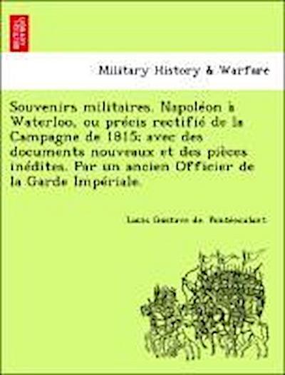Souvenirs militaires. Napoléon à Waterloo, ou précis rectifié de la Campagne de 1815; avec des documents nouveaux et des pièces inédites. Par un ancien Officier de la Garde Impériale.