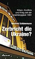 Zerbricht die Ukraine?: Krisen, Konflikte und Krieg seit der Unabhängigkeit 1991