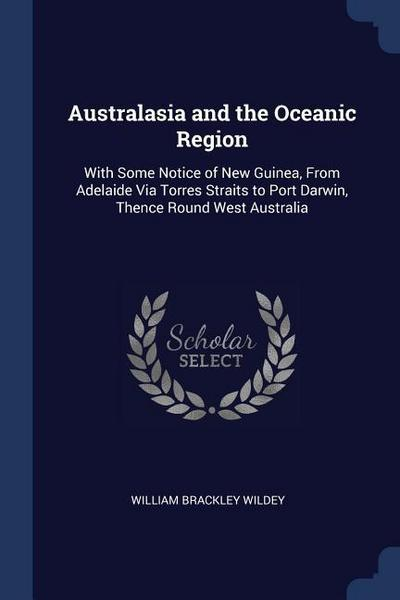 Australasia and the Oceanic Region: With Some Notice of New Guinea, from Adelaide Via Torres Straits to Port Darwin, Thence Round West Australia