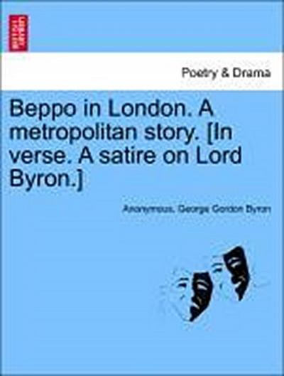 Beppo in London. A metropolitan story. [In verse. A satire on Lord Byron.]