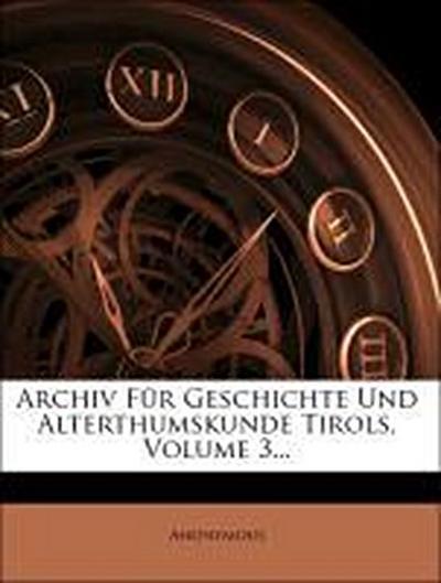 Archiv für Geschichte und Alterthumskunde Tirols.
