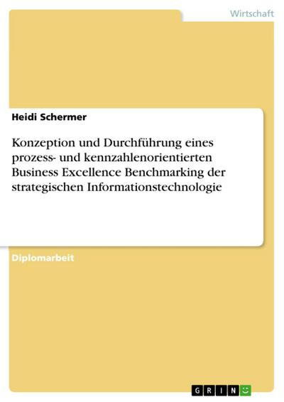 Konzeption und Durchführung eines prozess- und kennzahlenorientierten Business Excellence Benchmarking der strategischen Informationstechnologie