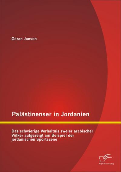 Palästinenser in Jordanien. Das schwierige Verhältnis zweier arabischer Völker aufgezeigt am Beispiel der jordanischen Sportszene