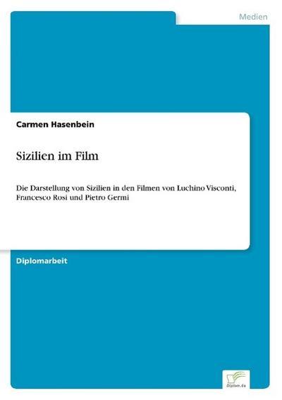 Sizilien im Film: Die Darstellung von Sizilien in den Filmen von Luchino Visconti, Francesco Rosi und Pietro Germi