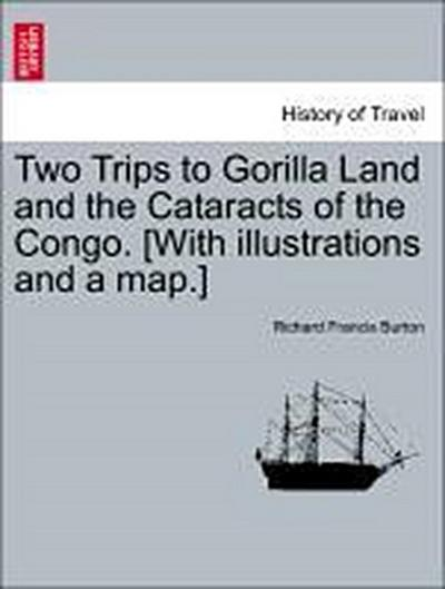 Two Trips to Gorilla Land and the Cataracts of the Congo. [With illustrations and a map.] Vol. I.