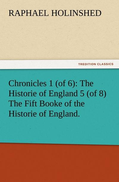 Chronicles 1 (of 6): The Historie of England 5 (of 8) The Fift Booke of the Historie of England.