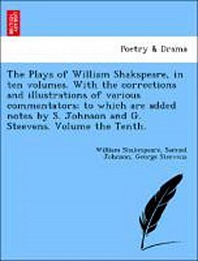 The Plays of William Shakspeare, in ten volumes. With the corrections and illustrations of various commentators; to which are added notes by S. Johnson and G. Steevens. Volume the Tenth.