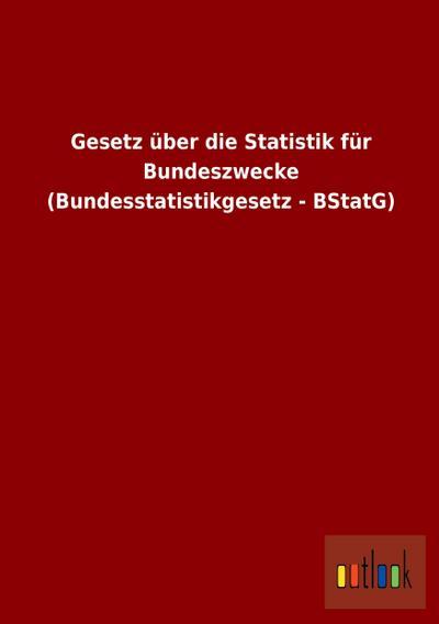 Gesetz über die Statistik für Bundeszwecke (Bundesstatistikgesetz - BStatG)