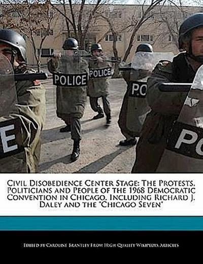 Civil Disobedience Center Stage: The Protests, Politicians and People of the 1968 Democratic Convention in Chicago, Including Richard J. Daley and the