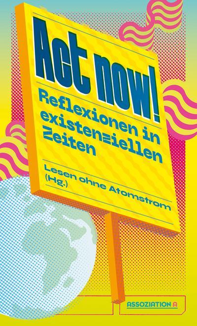 Act now!: Reflexionen in existenziellen Zeiten