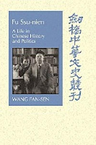 Fu Ssu-Nien: A Life in Chinese History and Politics