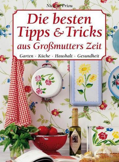 Die besten Tipps & Tricks aus Großmutters Zeit: Garten, Küche, Haushalt, Gesundheit