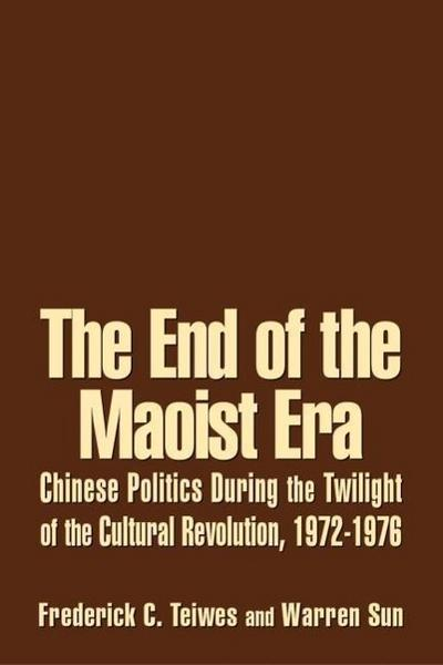 The End of the Maoist Era: Chinese Politics During the Twilight of the Cultural Revolution, 1972-1976: Chinese Politics During the Twilight of th