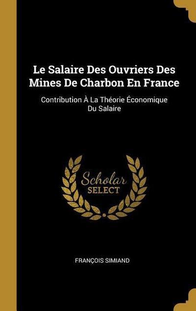 Le Salaire Des Ouvriers Des Mines de Charbon En France: Contribution À La Théorie Économique Du Salaire