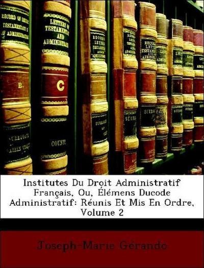 Institutes Du Droit Administratif Français, Ou, Élémens Ducode Administratif: Réunis Et Mis En Ordre, Volume 2