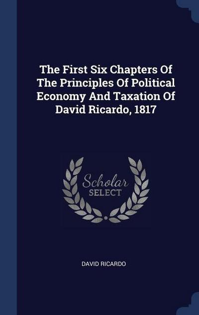 The First Six Chapters of the Principles of Political Economy and Taxation of David Ricardo, 1817