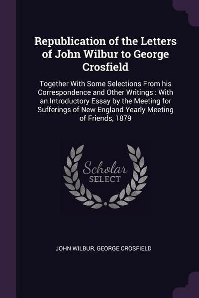 Republication of the Letters of John Wilbur to George Crosfield: Together with Some Selections from His Correspondence and Other Writings: With an Int