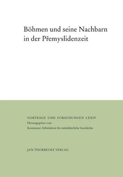 Böhmen und seine Nachbarn in der Premyslidenzeit (Vorträge und Forschungen - Tagungsbände)