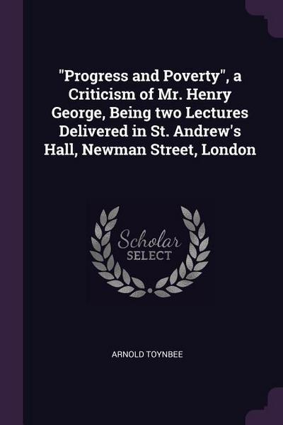 Progress and Poverty, a Criticism of Mr. Henry George, Being Two Lectures Delivered in St. Andrew's Hall, Newman Street, London