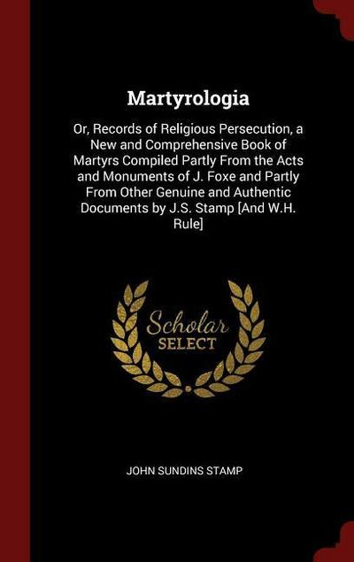 Martyrologia: Or, Records of Religious Persecution, a New and Comprehensive Book of Martyrs Compiled Partly from the Acts and Monume