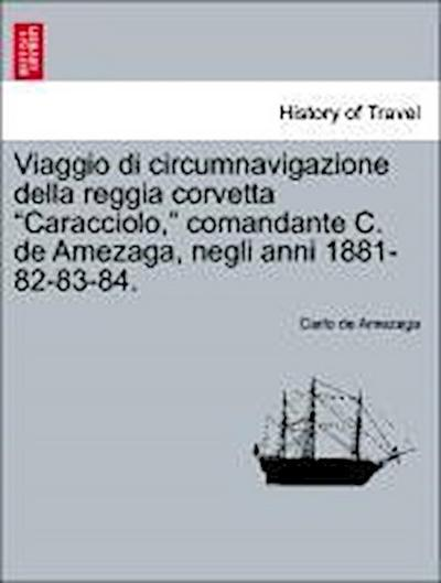 Viaggio di circumnavigazione della reggia corvetta 'Caracciolo,' comandante C. de Amezaga, negli anni 1881-82-83-84. Vol. I.