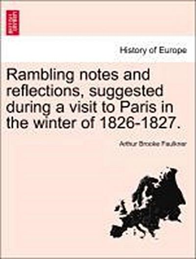 Rambling notes and reflections, suggested during a visit to Paris in the winter of 1826-1827.